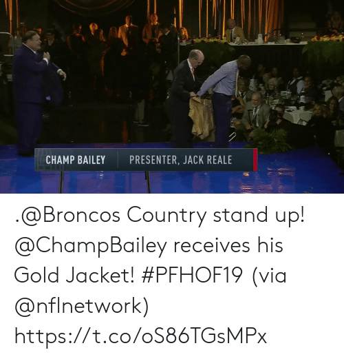 Memes, Broncos, and Champ Bailey: CHAMP BAILEY  PRESENTER, JACK REALE .@Broncos Country stand up!  @ChampBailey receives his Gold Jacket! #PFHOF19 (via @nflnetwork) https://t.co/oS86TGsMPx