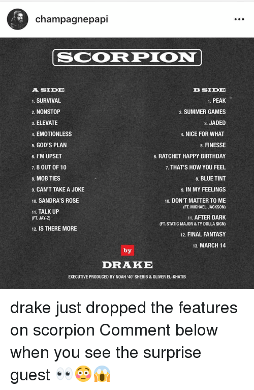 Birthday, Drake, and Jay: champagnepapi  SCORPION  A SIDE  1. SURVIVAL  2. NONSTOP  3. ELEVATE  4. EMOTIONLESS  5. GOD'S PLAN  6. I'M UPSET  7. 8 OUT OF 10  8. MOB TIES  9. CAN'T TAKE A JOKE  10. SANDRA'S ROSE  11. TALK UP  B SIDE  1. PEAK  2. SUMMER GAMES  3. JADED  4. NICE FOR WHAT  5. FINESSE  6. RATCHET HAPPY BIRTHDAY  7. THAT'S HOW YOU FEEL  8. BLUE TINT  9. IN MY FEELINGS  10. DON'T MATTER TO ME  (FT. MICHAEL JACKSON)  11. AFTER DARK  (FT. STATIC MAJOR & TY DOLLA SIGN)  12. FINAL FANTASY  13. MARCH 14  (FT. JAY-Z)  12. IS THERE MORE  by  DRAKE  EXECUTIVE PRODUCED BY NOAH '40' SHEBIB&OLIVER EL-KHATIB drake just dropped the features on scorpion Comment below when you see the surprise guest 👀😳😱
