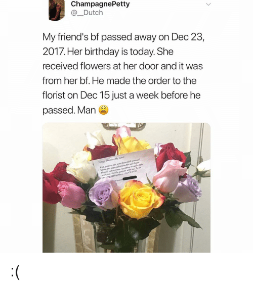 So Proud Of You: ChampagnePetty  @_Dutch  My friend's bf passed away on Dec 23  2017. Her birthday is today. She  received flowers at her door and it was  from her bf. He made the order to the  florist on Dec 15 just a week before he  passed. Man  iend' S  Happy Birthday My Lave  Kim. you are the most beautiful woman I  know. I'm so proud of you Me and Jj are  blessed to have you. I  work out Jost be patient with me Tous  to make this  ng old together. I LOVE YOU :(