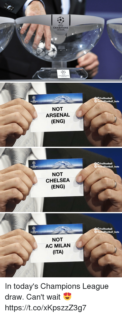 Arsenal, Chelsea, and Memes: CHAMPIONS  LEAGUE  CHAMPIONS  LEAGUE.   TrollFootball  TheTrollFootbal  CNAMPIONS  NOT  ARSENAL  (ENG)   TrollFootball  TheTrollFootbal  CNAMPIONS  NOT  CHELSEA  (ENG)   TrollFootball  The TrollFootball Insta  CNAMPIONS  NOT  AC MILAN  (ITA) In today's Champions League draw. Can't wait 😍 https://t.co/xKpszzZ3g7