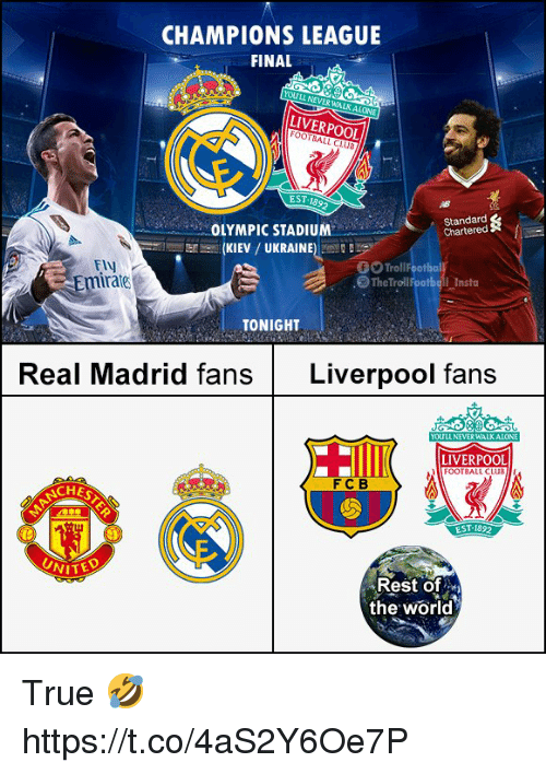 Football, Memes, and Real Madrid: CHAMPIONS LEAGUE  FINAL  YOULL NEVER WALKALONE  LIVERPOOL  FOOTBALL CLUS  EST-1892  Standard  Chartered  OLYMPIC STADIUM  (KIEV / UKRAINE)  ー  OTroll  The Trolliootbell Insta  Fly  Emirate  TONIGHT  Real Madrid fans Liverpool fans  YOULL NE  RWA  LIVERPOOL  FOOTBALL CLUBI  FCB  CHES  Rest of  the world True 🤣 https://t.co/4aS2Y6Oe7P