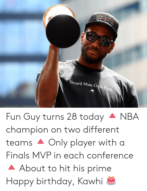 Birthday, Finals, and Nba: Championsr  TORONTO  Best dhe  RA  Board Man Gets Paid Fun Guy turns 28 today  🔺 NBA champion on two different teams 🔺 Only player with a Finals MVP in each conference 🔺 About to hit his prime  Happy birthday, Kawhi 🎂