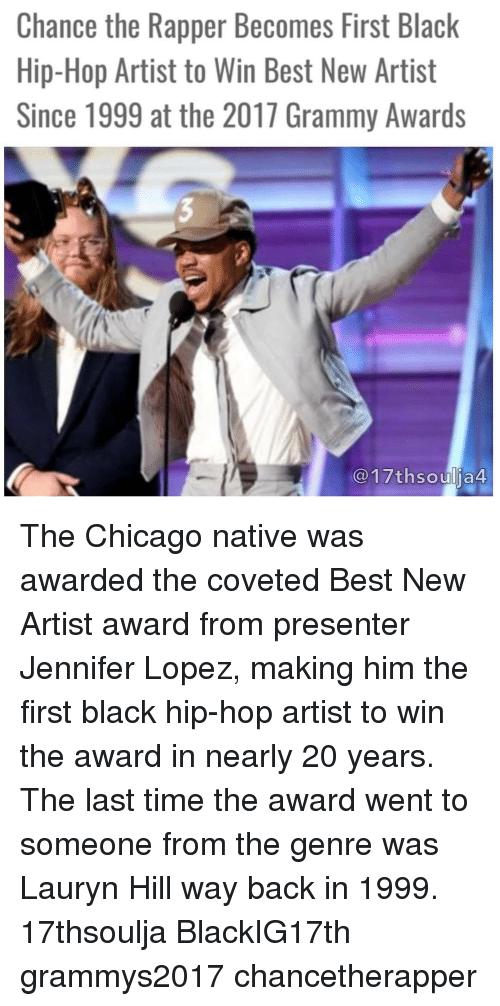 Chance the Rapper, Chicago, and Grammy Awards: Chance the Rapper Becomes First Black  Hip-Hop Artist to Win Best New Artist  Since 1999 at the 2017 Grammy Awards  17thsoulja4 The Chicago native was awarded the coveted Best New Artist award from presenter Jennifer Lopez, making him the first black hip-hop artist to win the award in nearly 20 years. The last time the award went to someone from the genre was Lauryn Hill way back in 1999. 17thsoulja BlackIG17th grammys2017 chancetherapper