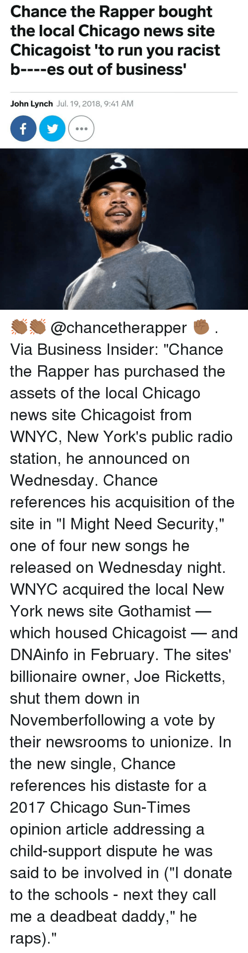 "Chance the Rapper, Chicago, and Child Support: Chance the Rapper bought  the local Chicago news site  Chicagoist 'to run you racist  b es out of business'  John Lynch Jul. 19, 2018, 9:41 AM 👏🏾👏🏾 @chancetherapper ✊🏾 . Via Business Insider: ""Chance the Rapper has purchased the assets of the local Chicago news site Chicagoist from WNYC, New York's public radio station, he announced on Wednesday. Chance references his acquisition of the site in ""I Might Need Security,"" one of four new songs he released on Wednesday night. WNYC acquired the local New York news site Gothamist — which housed Chicagoist — and DNAinfo in February. The sites' billionaire owner, Joe Ricketts, shut them down in Novemberfollowing a vote by their newsrooms to unionize. In the new single, Chance references his distaste for a 2017 Chicago Sun-Times opinion article addressing a child-support dispute he was said to be involved in (""I donate to the schools - next they call me a deadbeat daddy,"" he raps)."""