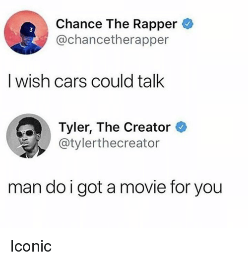 Cars, Chance the Rapper, and Tyler the Creator: Chance The Rapper  @chancetherapper  3  I wish cars could talk  Tyler, The Creator  @tylerthecreator  man do i got a movie for you Iconic