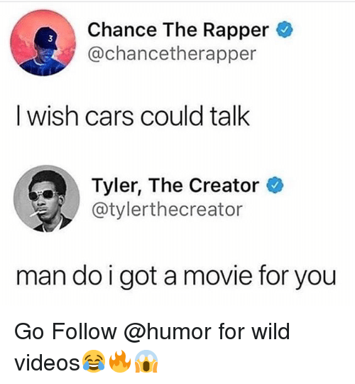 Cars, Chance the Rapper, and Memes: Chance The Rapper  @chancetherapper  3  I wish cars could talk  Tyler, The Creator *  @tylerthecreator  man do i got a movie for you Go Follow @humor for wild videos😂🔥😱