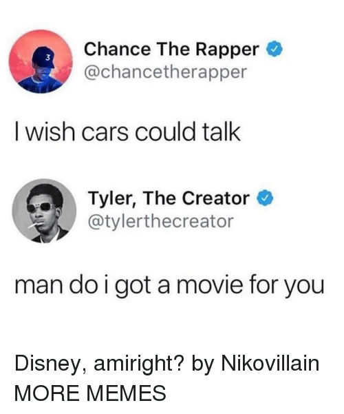 Cars, Chance the Rapper, and Dank: Chance The Rapper  @chancetherapper  3  I wish cars could talk  Tyler, The Creator  @tylerthecreator  man do i got a movie for you Disney, amiright? by Nikovillain MORE MEMES