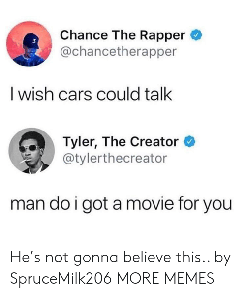 Cars, Chance the Rapper, and Dank: Chance The Rapper  @chancetherapper  3  I wish cars could talk  Tyler, The Creator  @tylerthecreator  man do i got a movie for you He's not gonna believe this.. by SpruceMilk206 MORE MEMES