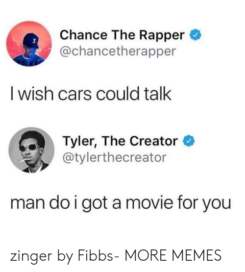 Cars, Chance the Rapper, and Dank: Chance The Rapper  @chancetherapper  3  I wish cars could talk  Tyler, The Creator *  @tylerthecreator  man do i got a movie for you zinger by Fibbs- MORE MEMES