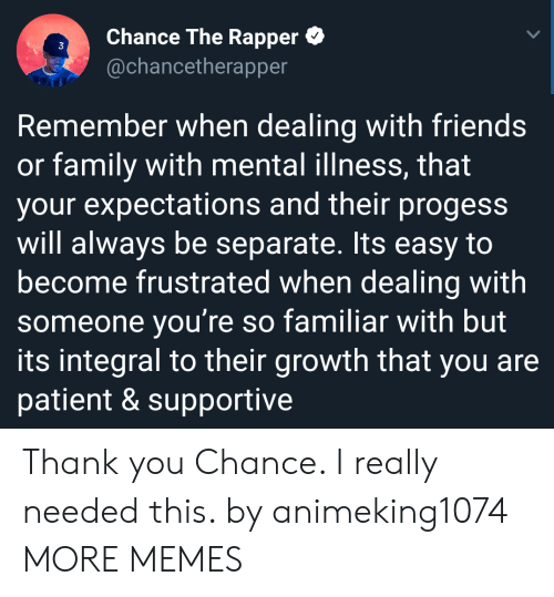Chance the Rapper, Dank, and Family: Chance The Rapper  @chancetherapper  3  Remember when dealing with friends  or family with mental illness, that  your expectations and their progess  will always be separate. Its easy to  become frustrated when dealing with  someone you're so familiar with but  its integral to their growth that you are  patient & supportive Thank you Chance. I really needed this. by animeking1074 MORE MEMES