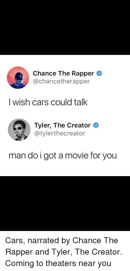 Cars, Chance the Rapper, and Tyler the Creator: Chance The Rapper  @chancetherapper  I wish cars could talk  Tyler, The Creator  @tylerthecreator  man do i got a movie for you <p>Cars, narrated by Chance The Rapper and Tyler, The Creator. Coming to theaters near you</p>
