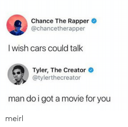 rapper: Chance The Rapper  @chancetherapper  I wish cars could talk  Tyler, The Creator  @tylerthecreator  man do i got a movie for you meirl