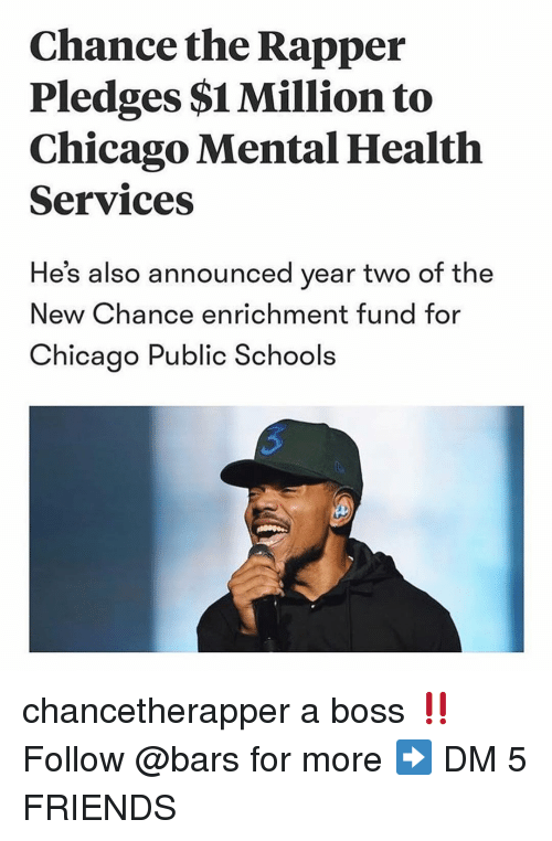 Chance the Rapper, Chicago, and Friends: Chance the Rapper  Pledges $1 Million to  Chicago Mental Health  Services  He's also announced year two of the  New Chance enrichment fund for  Chicago Public Schools chancetherapper a boss ‼️ Follow @bars for more ➡️ DM 5 FRIENDS