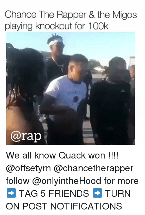 Chance the Rapper, Friends, and Memes: Chance The Rapper & the Migos  playing knockout for 100k  @rap We all know Quack won !!!! @offsetyrn @chancetherapper follow @onlyintheHood for more➡️ TAG 5 FRIENDS ➡️ TURN ON POST NOTIFICATIONS