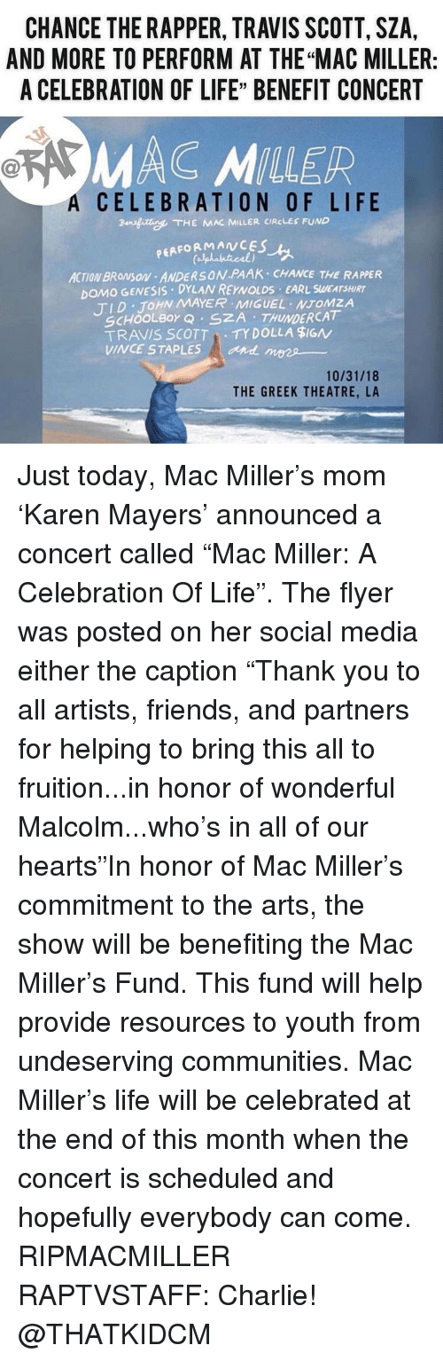 "John Mayer: CHANCE THE RAPPER, TRAVIS SCOTT, SZA,  AND MORE TO PERFORM AT THE ""MAC MILLER:  A CELEBRATION OF LIFE"" BENEFIT CONCERT  MAC MILLER  A  CELEBRATION OF LIFE  ansfitte. THE KAR MILLER CIRCLES FUND  PEAFORMANCES  ACTION BROMSON ANDERSON PAAK CHANCE THE RAPPER  DOMO GENESIS DYLAN REYNOLDS EARL SWEATSHIRT  TID JOHN MAYER MIGUEL NTOMZA  SCHOOLBor Q SZA THUNDERCAT  TRAVIS SCOTTTY DOLLA $IGN  VINCE STAPLES  and mees  10/31/18  THE GREEK THEATRE, LA Just today, Mac Miller's mom 'Karen Mayers' announced a concert called ""Mac Miller: A Celebration Of Life"". The flyer was posted on her social media either the caption ""Thank you to all artists, friends, and partners for helping to bring this all to fruition...in honor of wonderful Malcolm...who's in all of our hearts""In honor of Mac Miller's commitment to the arts, the show will be benefiting the Mac Miller's Fund. This fund will help provide resources to youth from undeserving communities. Mac Miller's life will be celebrated at the end of this month when the concert is scheduled and hopefully everybody can come. RIPMACMILLER RAPTVSTAFF: Charlie! @THATKIDCM"