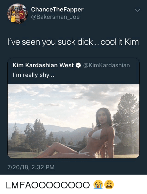 Kim Kardashian, Cool, and Dick: ChanceTheFapper  @Bakersman_Joe  I've seen you suck dick .. cool it Kim  Kim Kardashian West  I'm really shy...  @KimKardashian  7/20/18, 2:32 PM LMFAOOOOOOOO 😭😩