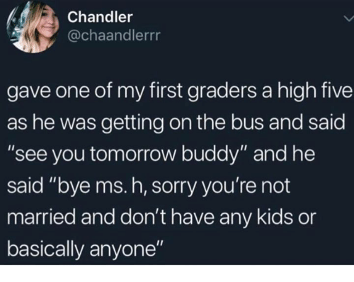 "Sorry, Kids, and Tomorrow: Chandler  @chaandlerrr  gave one of my first graders a high five  as he was getting on the bus and said  ""see you tomorrow buddy"" and he  said ""bye ms. h, sorry you're not  married and don't have any kids or  basically anyone"""