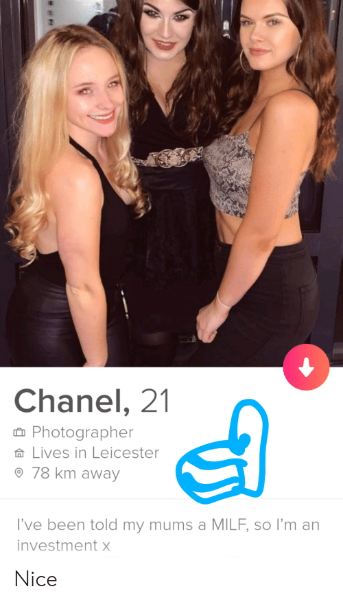 Milf, Chanel, and Nice: Chanel, 21  Photographer  Lives in Leicester  78 km away  I've been told my mums a MILF, so I'm an  investment X Nice