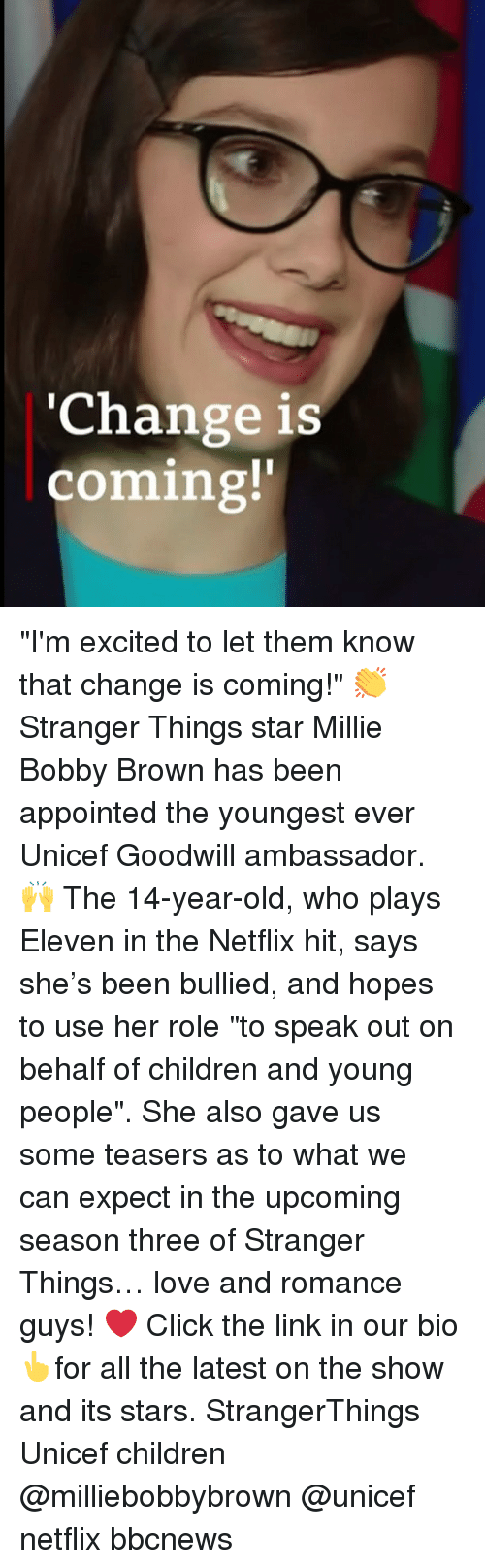 """Children, Click, and Love: 'Change is  coming!' """"I'm excited to let them know that change is coming!"""" 👏 Stranger Things star Millie Bobby Brown has been appointed the youngest ever Unicef Goodwill ambassador. 🙌 The 14-year-old, who plays Eleven in the Netflix hit, says she's been bullied, and hopes to use her role """"to speak out on behalf of children and young people"""". She also gave us some teasers as to what we can expect in the upcoming season three of Stranger Things… love and romance guys! ❤️ Click the link in our bio👆for all the latest on the show and its stars. StrangerThings Unicef children @milliebobbybrown @unicef netflix bbcnews"""
