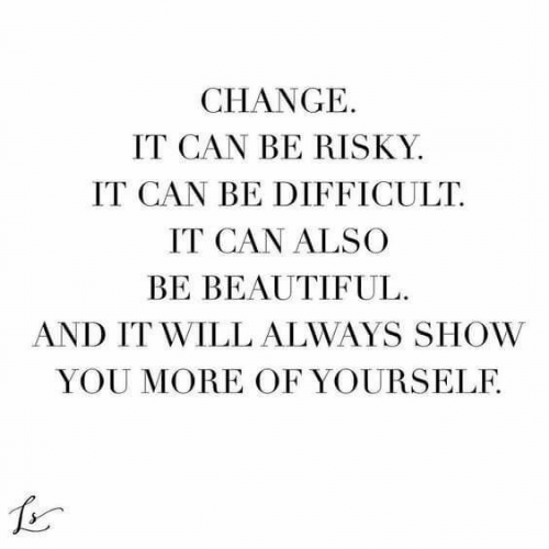 Beautiful, Change, and Can: CHANGE  IT CAN BE RISKY  IT CAN BE DIFFICULT  IT CAN ALSO  BE BEAUTIFUL  AND IT WILL ALWAYS SHOW  YOU MORE OF YOURSELF