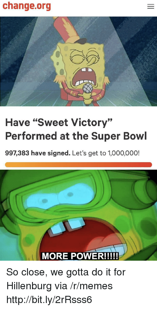 "Memes, Super Bowl, and Http: change.org  Have ""Sweet Victory""  Performed at the Super Bowl  997,383 have signed. Let's get to 1,000,000! So close, we gotta do it for Hillenburg via /r/memes http://bit.ly/2rRsss6"