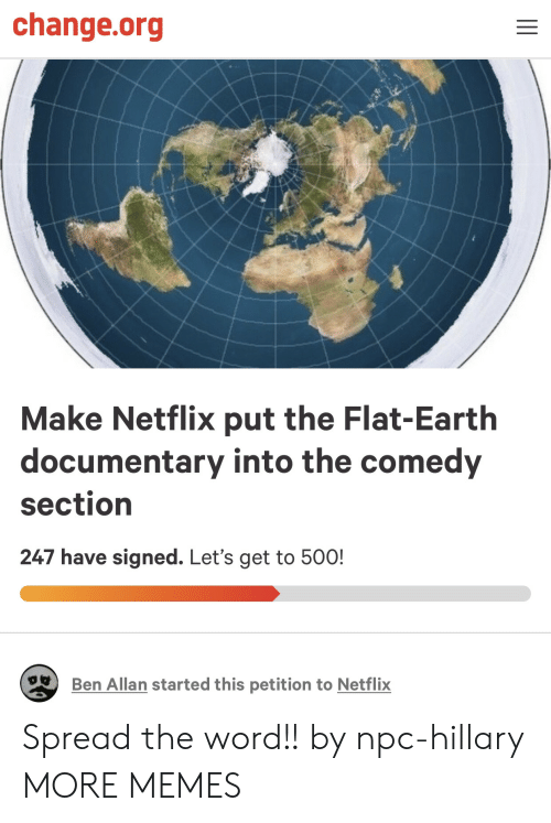 Flat Earth: change.org  Make Netflix put the Flat-Earth  documentary into the comedy  section  247 have signed. Let's get to 50O!  Ben Allan started this petition to Netflix Spread the word!! by npc-hillary MORE MEMES