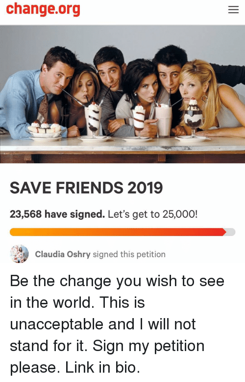 Friends, Link, and World: change.org  SAVE FRIENDS 2019  23,568 have signed. Let's get to 25,000!  Claudia Oshry signed this petition Be the change you wish to see in the world. This is unacceptable and I will not stand for it. Sign my petition please. Link in bio.