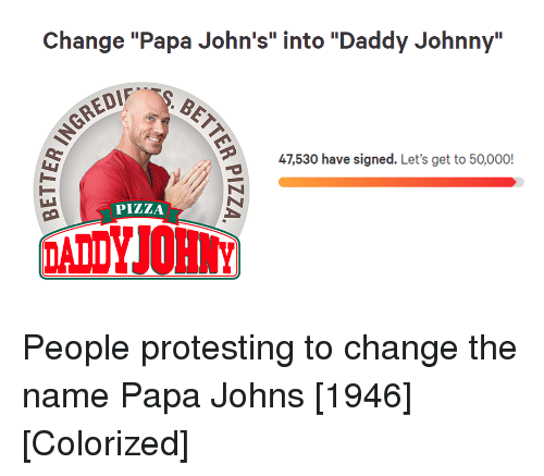 """papa john: Change """"Papa John's"""" into """"Daddy Johnny""""  47,530 have signed. Let's get to 50,000!  PİZZA People protesting to change the name Papa Johns [1946] [Colorized]"""