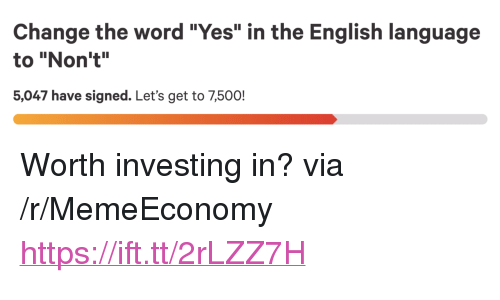 """Word, English, and Change: Change the word """"Yes"""" in the English language  to """"Non't""""  5,047 have signed. Let's get to 7,500! <p>Worth investing in? via /r/MemeEconomy <a href=""""https://ift.tt/2rLZZ7H"""">https://ift.tt/2rLZZ7H</a></p>"""