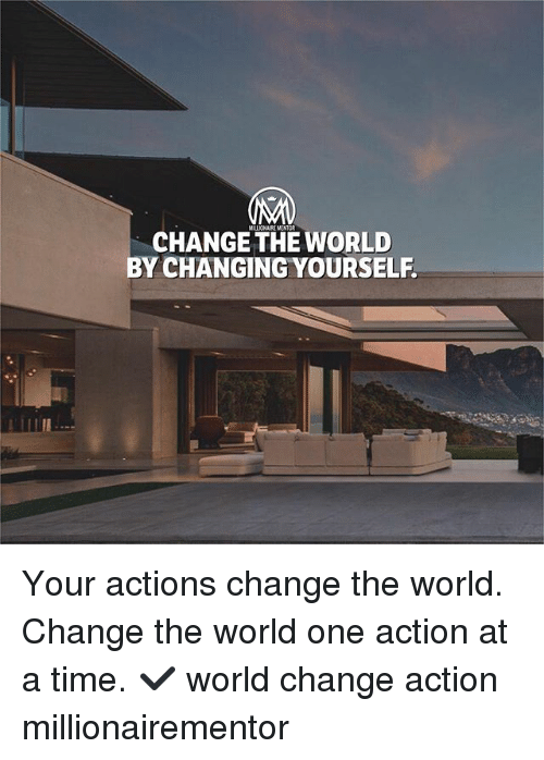 Memes, Time, and World: CHANGE THE WORLD  BY CHANGING YOURSELF Your actions change the world. Change the world one action at a time. ✔️ world change action millionairementor