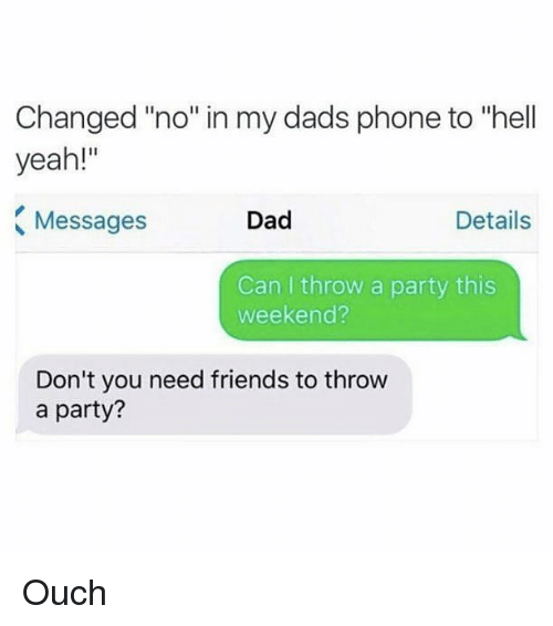 "Dad, Friends, and Memes: Changed ""no"" in my dads phone to ""hell  yeah!""  Messages  Dad  Details  Can I throw a party this  weekend?  Don't you need friends to throw  a party? Ouch"