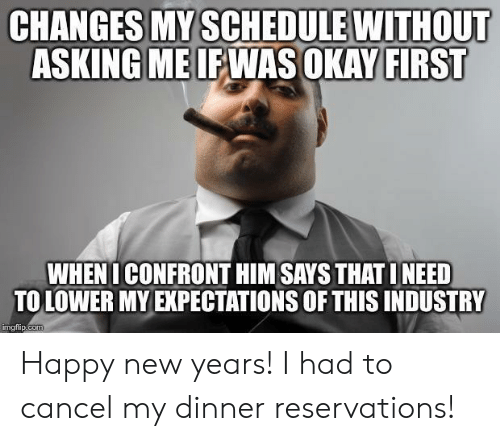 Happy New Years: CHANGES MY SCHEDULE WITHOUT  ASKING MEIEWAS OKAY FIRST  WHENI CONFRONT HIM SAYS THAT INEED  TO LOWER MY EXPECTATIONS OF THIS INDUSTRY  imgtlip.coT Happy new years! I had to cancel my dinner reservations!