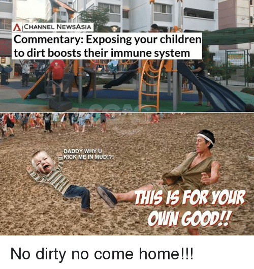 Isis, Memes, and Dirty: CHANNEL NEWSASIA  Commentary: Exposing your childrern  to dirt boosts their immune system  DADDY WHY U  KICK ME IN MUD!?!  ISIS FOR YOUR  OWN GOOD!! No dirty no come home!!!