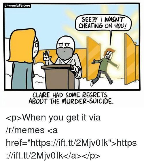 "Cheating, Memes, and Suicide: channelate.com  SEE? I WASN'T  CHEATING ON YOU!  0  CLAIRE HAD SOME REGRETS  ABOUT THE MURDER-SUICIDE. <p>When you get it via /r/memes <a href=""https://ift.tt/2Mjv0Ik"">https://ift.tt/2Mjv0Ik</a></p>"