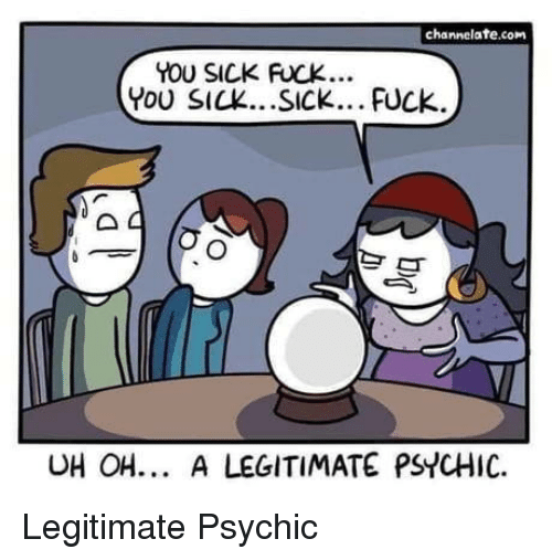 You Sick Fuck: channelate.com  YOU SICK FUCK  YoU SICK...SICk... FUck  UH OH. A LEGITIMATE PSYCHIC. Legitimate Psychic