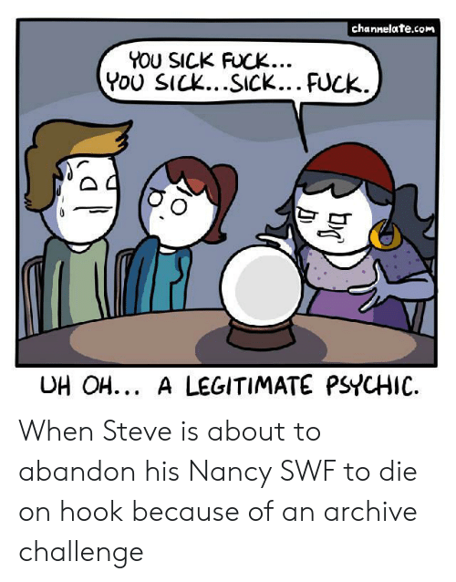 You Sick Fuck: channelate.com  YOU SICK FUCK...  You SICK...SICK... FUCK..  UH OH... A LEGITIMATE PSYCHIC When Steve is about to abandon his Nancy SWF to die on hook because of an archive challenge