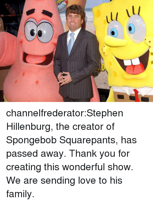 Family, Love, and SpongeBob: channelfrederator:Stephen Hillenburg, the creator of Spongebob Squarepants, has passed away. Thank you for creating this wonderful show. We are sending love to his family.