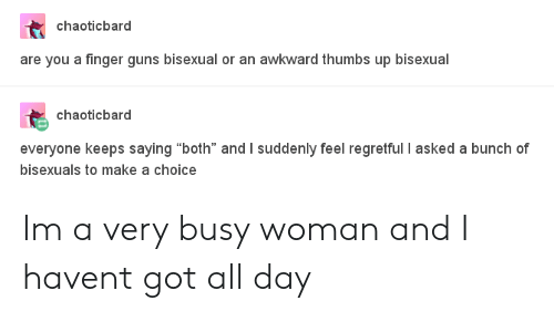"Guns, Awkward, and Bisexual: chaoticbard  are you a finger guns bisexual or an awkward thumbs up bisexual  chaoticbard  everyone keeps saying ""both"" and I suddenly feel regretful I asked a bunch of  bisexuals to make a choice Im a very busy woman and I havent got all day"