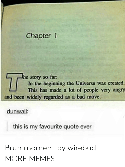 chapter: Chapter 1  T  he story so far:  In the beginning the Universe was created  This has made a lot of people very angry  and been widely regarded as a bad move  dunwall:  this is my favourite quote ever Bruh moment by wirebud MORE MEMES