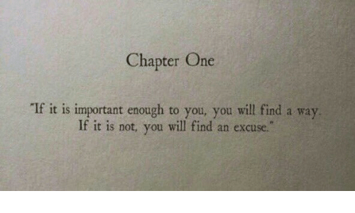 "One, Will, and You: Chapter One  ""If it is important enough to you, you will find a way  If it is not, you will find an excuse."""