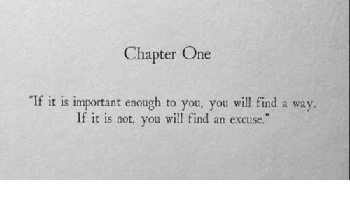 One, Will, and You: Chapter One  If it is important enough to you, you will find a way.  If it is not, you will find an excuse.""