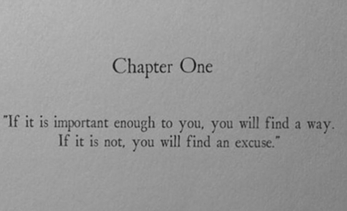 One, Will, and You: Chapter One  If it is important enough to you, you will find a way  If it is not, you will find an excuse.