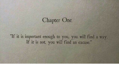 chapter: Chapter One  If it is important enough to you, you will find a way  If it is not, you will find an excuse.""