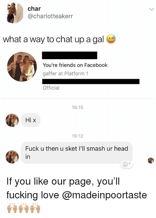 Facebook, Friends, and Fucking: char  @charlotteakerr  what a way to chat up a gal  You're friends on Facebook  gaffer at Platform1  Official  18:15  Hi x  19:12  Fuck u then u sket I'll smash ur head  in If you like our page, you'll fucking love @madeinpoortaste🙌🏽🙌🏽🙌🏽