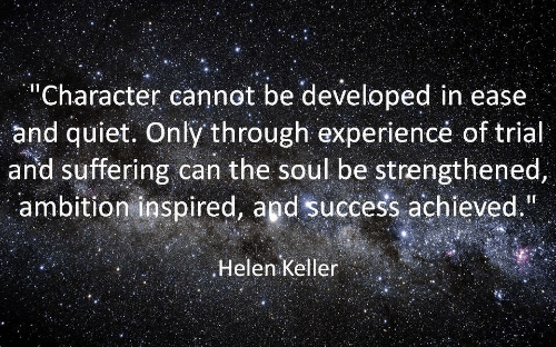 "Helen Keller, Quiet, and Ambition: ""Character cannot be developed in ease  and quiet. Only through experiencé of trial  and suffering can the soul be strengthened,  ambition inspired, and success achieved.  Helen Keller"