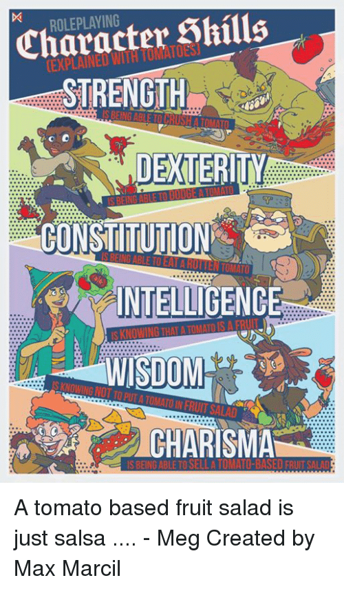 dexterity: Character Shills  STRENGTH  ROLEPLAYING  DEXTERITY  CONSTITUTION  INTELLIGENCE  WISDOM  S KNOWING NOT TO PUT A TOMATO IN FRUIT SALAD  CHARISMA  IS BEING ABLE TO SELLA TOMATO-BASED FRIT SALAD A tomato based fruit salad is just salsa .... - Meg  Created by Max Marcil