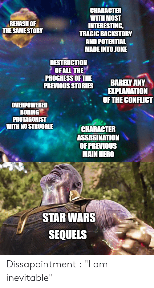 "Star Wars, Struggle, and Star: CHARACTER  WITH MOST  INTERESTING  TRAGIC BACKSTORY  AND POTENTIAL  MADE INTO JOKE  REHASH OF  THE SAME STORY  DESTRUCTION  OFALL THE  PROGRESS OF THE  PREVIOUS STORIES  BARELY ANY  EXPLANATION  OF THE CONFLICT  OVERPOWERED  BORING  PROTAGONIST  WITH NO STRUGGLE  CHARACTER  ASSASINATION  OF PREVIOUS  MAIN HERO  STAR WARS  SEQUELS Dissapointment : ""I am inevitable"""