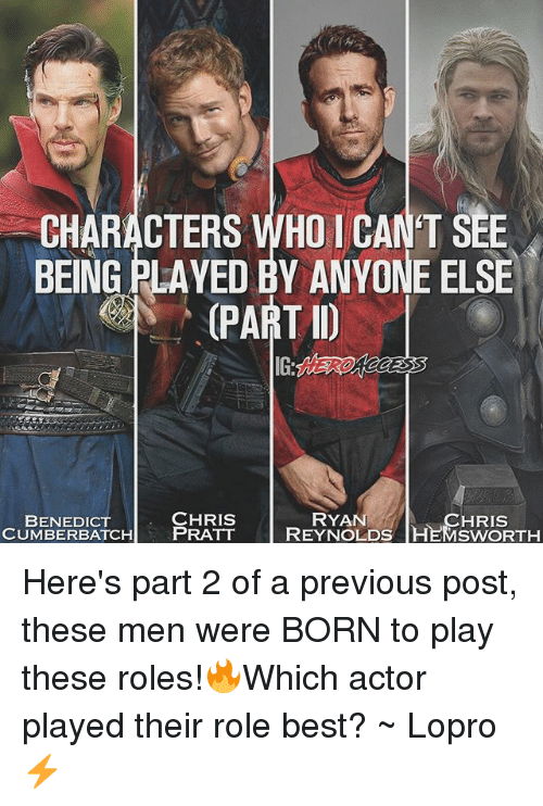Memes, Best, and 🤖: CHARACTERS WHO 1 CAN'T SEE  BEING PLAYED BY ANYONE ELSE  PART D  CHRIS  ATCH PRATT  RYAN  CHRIS  BENEDICT  CUMBERBATCHPRATT REYNOLDS HEMSWORTH Here's part 2 of a previous post, these men were BORN to play these roles!🔥Which actor played their role best? ~ Lopro⚡️