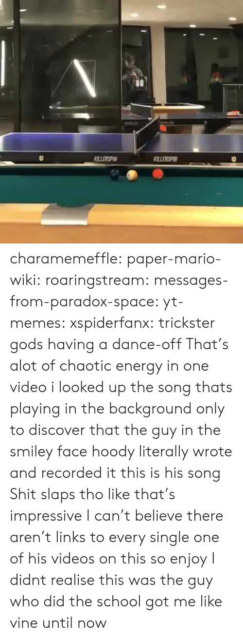 Energy, Memes, and School: charamemeffle:  paper-mario-wiki:  roaringstream:  messages-from-paradox-space:  yt-memes:  xspiderfanx: trickster gods having a dance-off  That's alot of chaotic energy in one video  i looked up the song thats playing in the background only to discover that the guy in the smiley face hoody literally wrote and recorded it this is his song   Shit slaps tho like that's impressive   I can't believe there aren't links to every single one of his videos on this so enjoy  I didnt realise this was the guy who did the school got me like vine until now