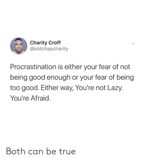 Not Being: Charity Croff  @oldchapcharity  Procrastination is either your fear of not  being good enough or your fear of being  too good. Either way, You're not Lazy.  You're Afraid. Both can be true